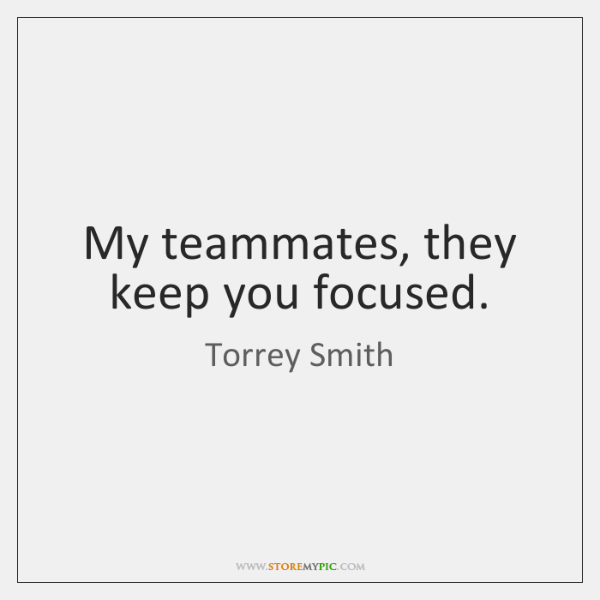My teammates, they keep you focused.