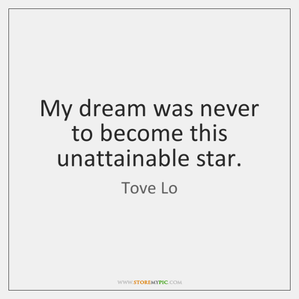My dream was never to become this unattainable star.