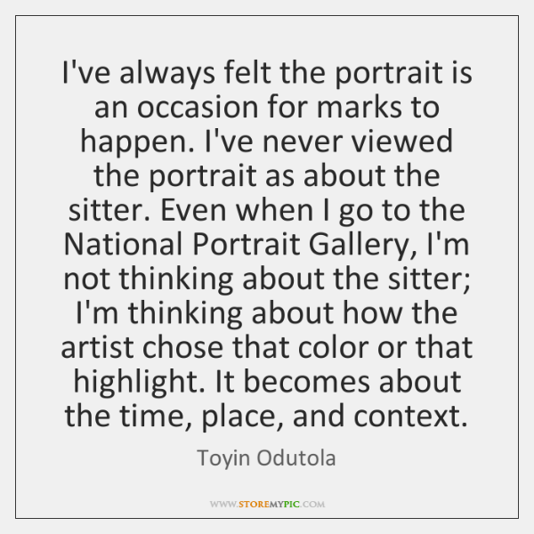 I've always felt the portrait is an occasion for marks to happen. ...
