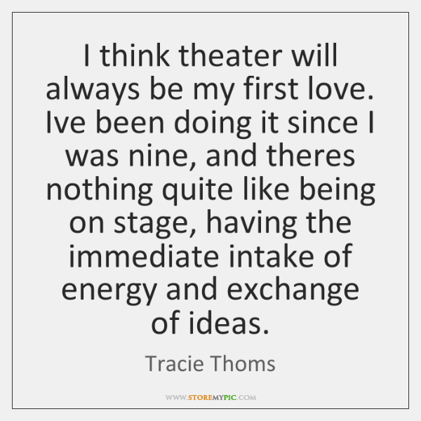 I think theater will always be my first love. Ive been doing ...
