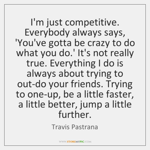 I'm just competitive. Everybody always says, 'You've gotta be crazy to do ...