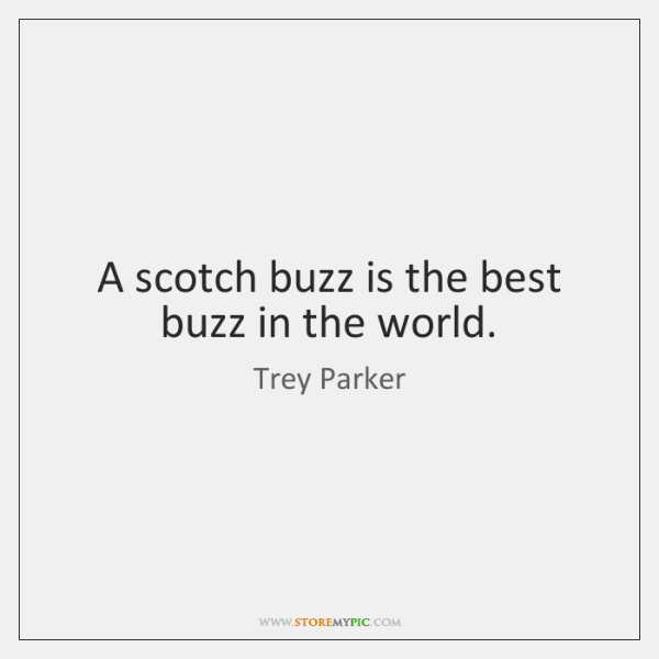 A scotch buzz is the best buzz in the world.
