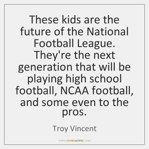 These kids are the future of the National Football League. They're the ...