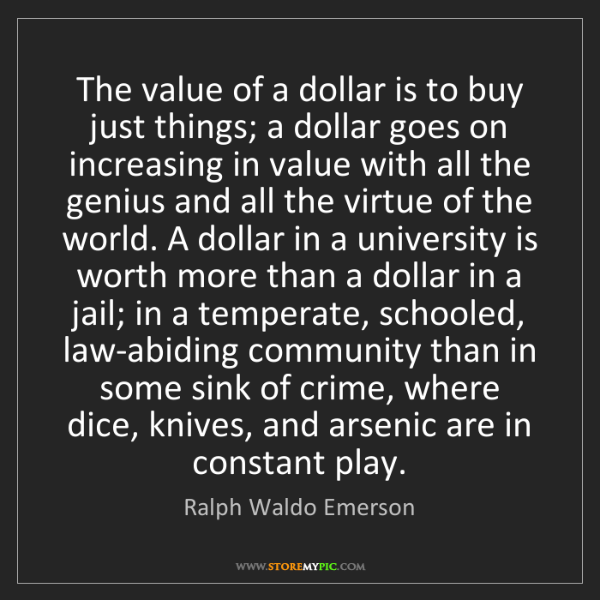 Ralph Waldo Emerson: The value of a dollar is to buy just things; a dollar...