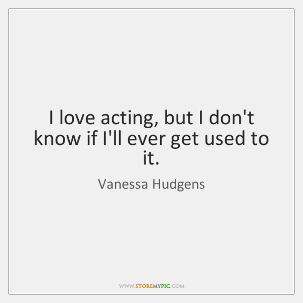 I love acting, but I don't know if I'll ever get used ...