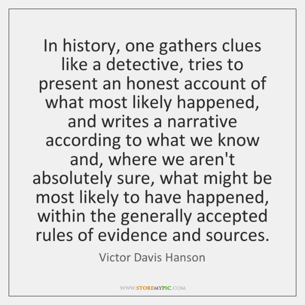 In history, one gathers clues like a detective, tries to present an ...