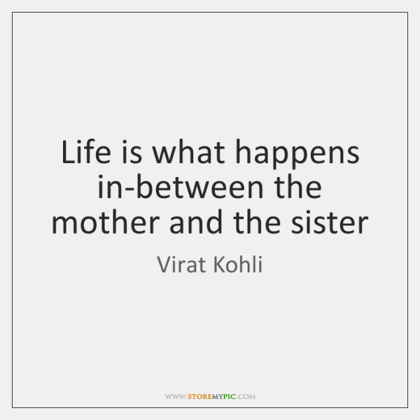 Life is what happens in-between the mother and the sister