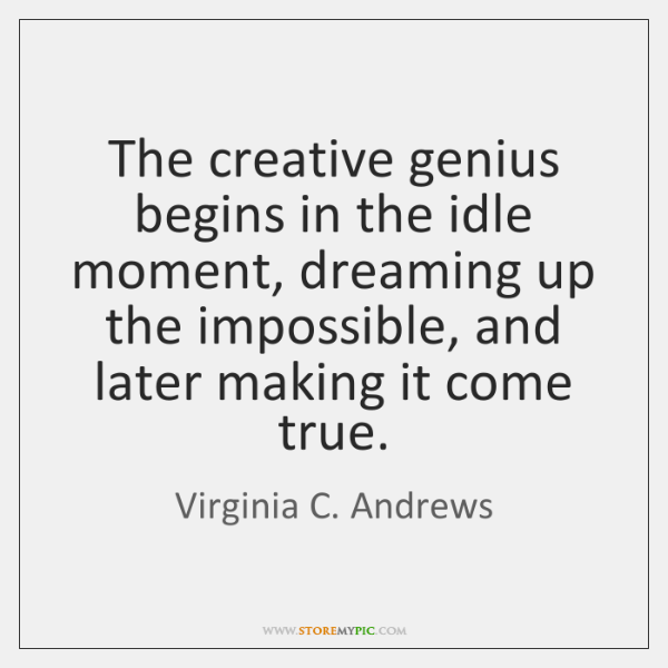 The creative genius begins in the idle moment, dreaming up the impossible, ...