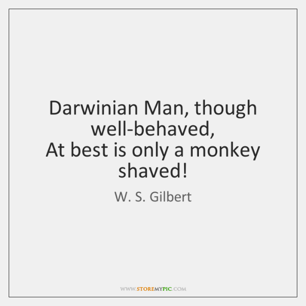 Darwinian Man, though well-behaved,   At best is only a monkey shaved!