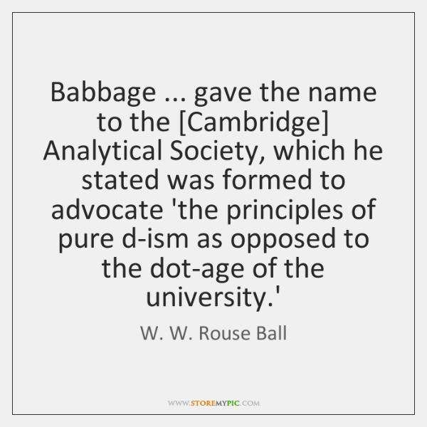 Babbage ... gave the name to the [Cambridge] Analytical Society, which he stated ...