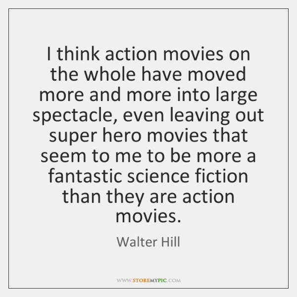 I think action movies on the whole have moved more and more ...