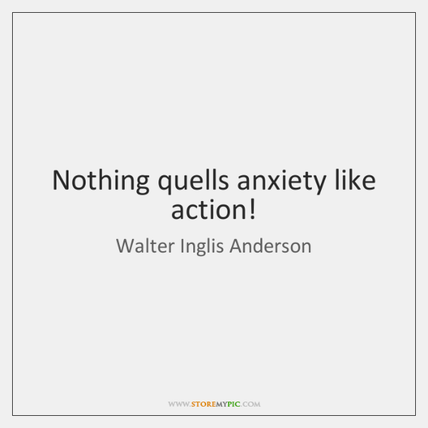 Nothing quells anxiety like action!
