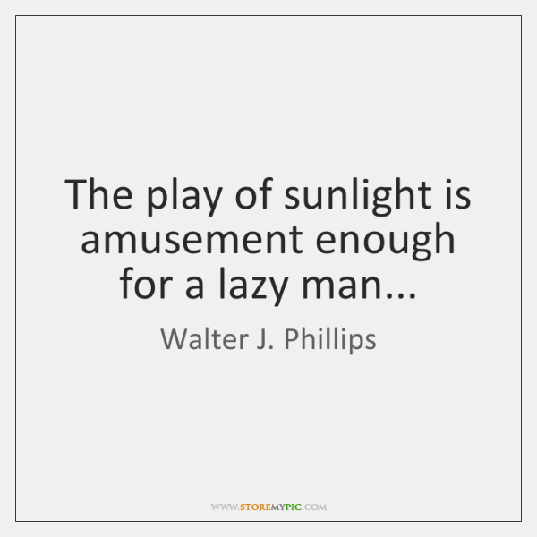 The play of sunlight is amusement enough for a lazy man...