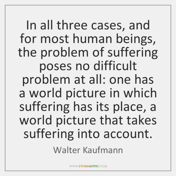 In all three cases, and for most human beings, the problem of ...