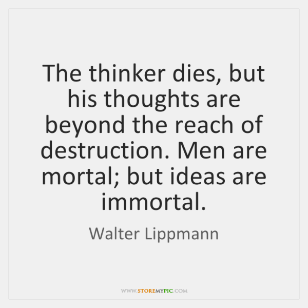 The thinker dies, but his thoughts are beyond the reach of destruction. ...