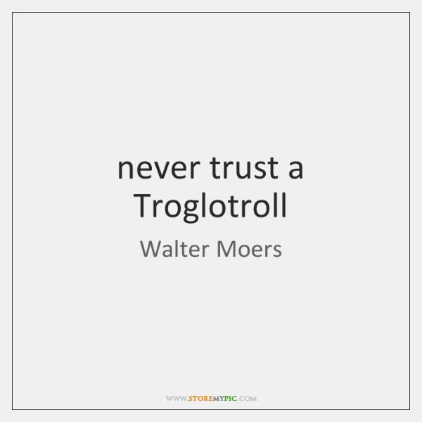 never trust a Troglotroll