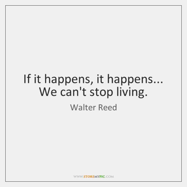 If it happens, it happens... We can't stop living.