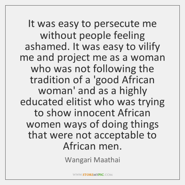 It was easy to persecute me without people feeling ashamed. It was ...