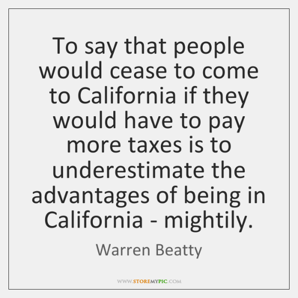 To say that people would cease to come to California if they ...