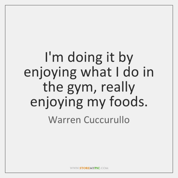 I'm doing it by enjoying what I do in the gym, really ...