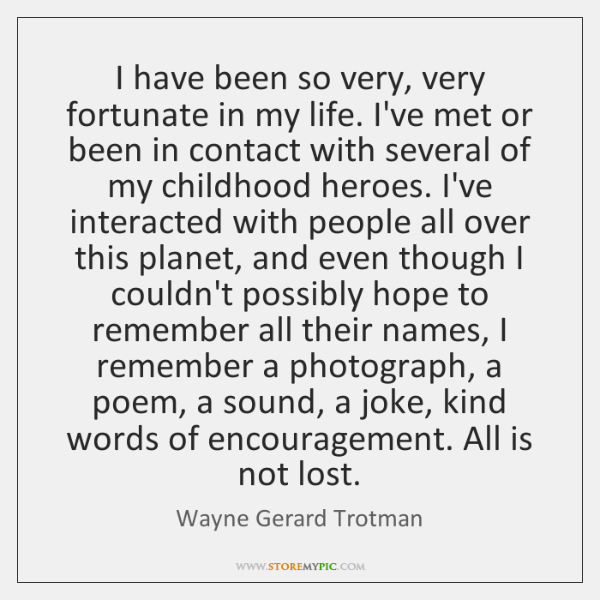 I have been so very, very fortunate in my life. I've met ...