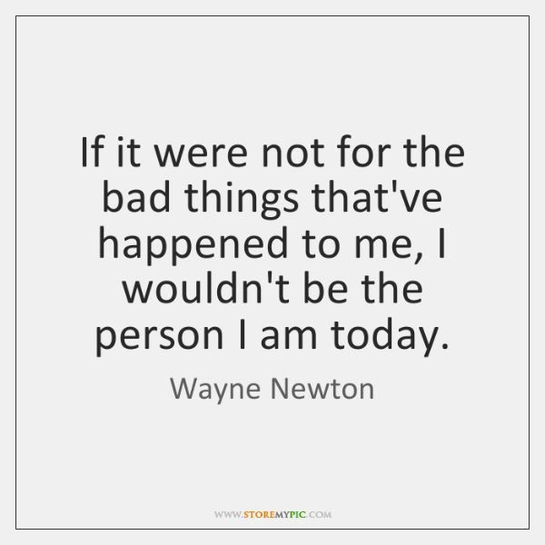 If it were not for the bad things that've happened to me, ...