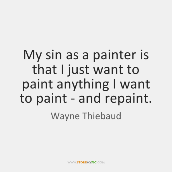 My sin as a painter is that I just want to paint ...