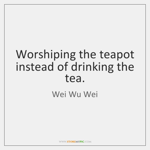 Worshiping the teapot instead of drinking the tea.