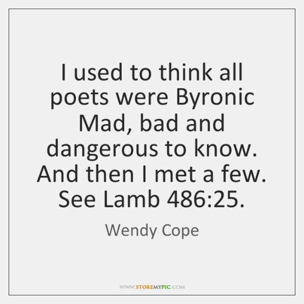 I used to think all poets were Byronic Mad, bad and dangerous ...