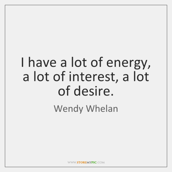 I have a lot of energy, a lot of interest, a lot ...