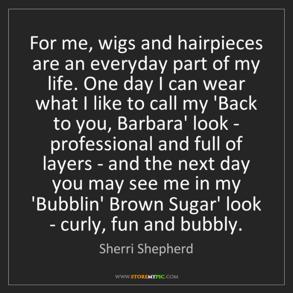 Sherri Shepherd: For me, wigs and hairpieces are an everyday part of my...