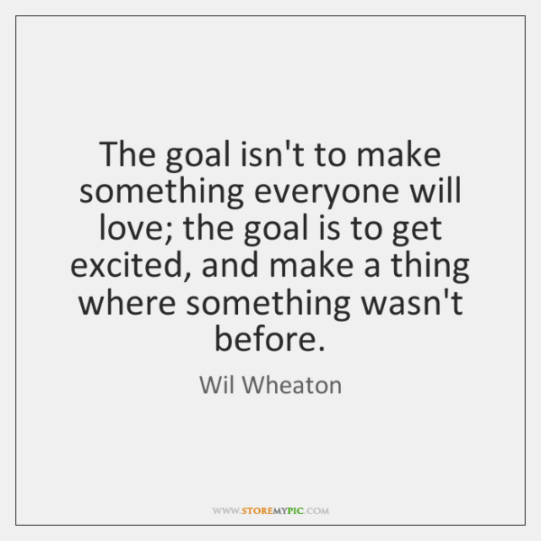 The goal isn't to make something everyone will love; the goal is ...