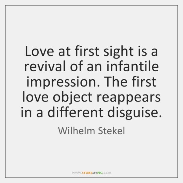 Love at first sight is a revival of an infantile impression. The ...
