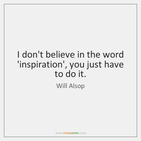 I don't believe in the word 'inspiration', you just have to do ...