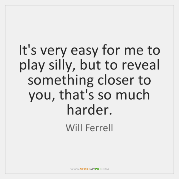 It's very easy for me to play silly, but to reveal something ...