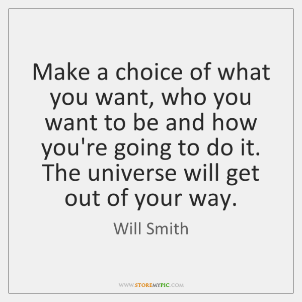 Make a choice of what you want, who you want to be ...