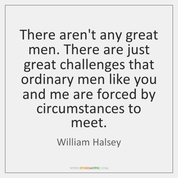 There aren't any great men. There are just great challenges that ordinary ...