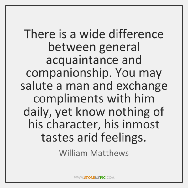 There is a wide difference between general acquaintance and companionship. You may ...