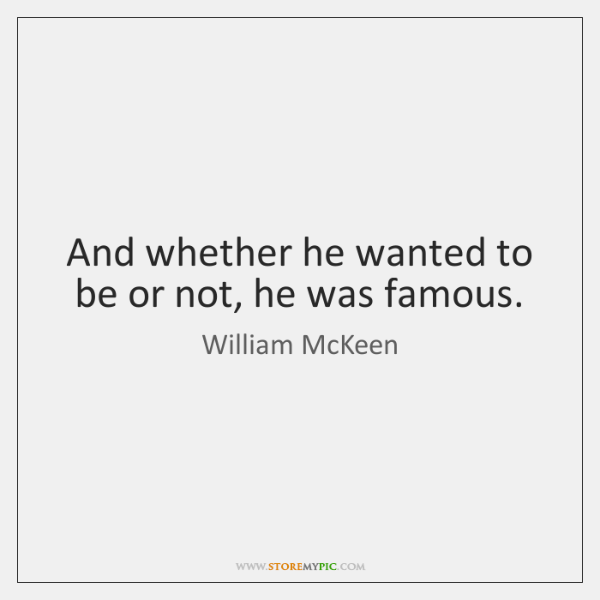 And whether he wanted to be or not, he was famous.