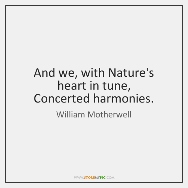 And we, with Nature's heart in tune,   Concerted harmonies.