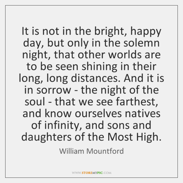 It is not in the bright, happy day, but only in the ...