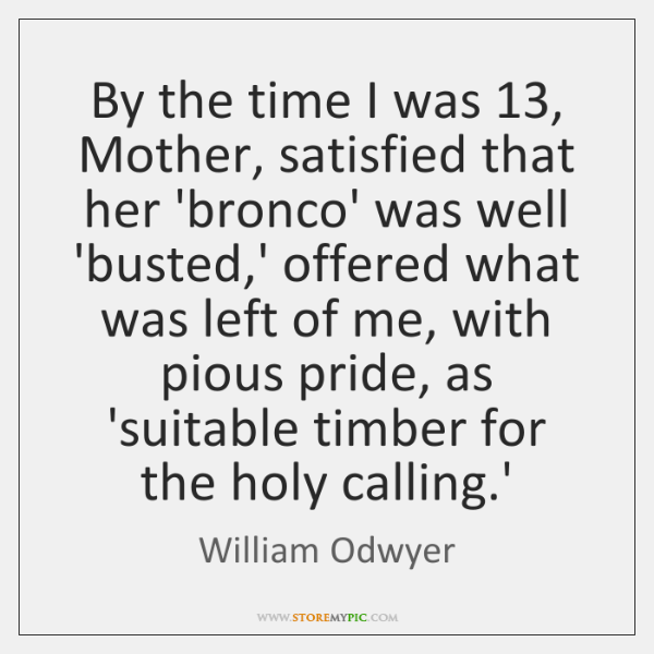 By the time I was 13, Mother, satisfied that her 'bronco' was well ...
