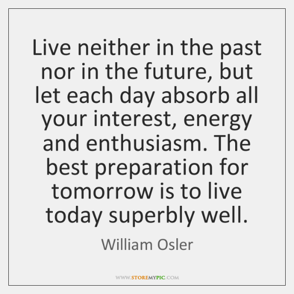 Live neither in the past nor in the future, but let each ...