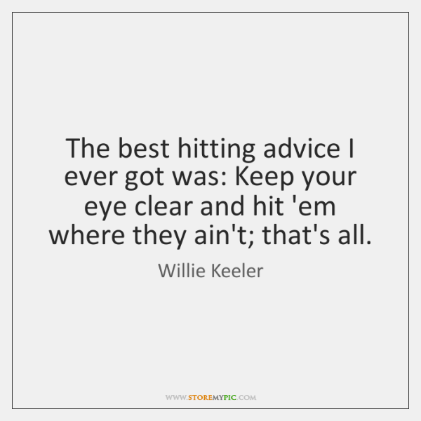 The best hitting advice I ever got was: Keep your eye clear ...
