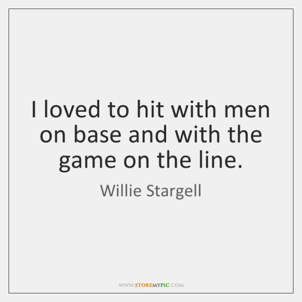 I loved to hit with men on base and with the game ...