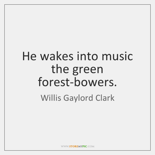 He wakes into music the green forest-bowers.