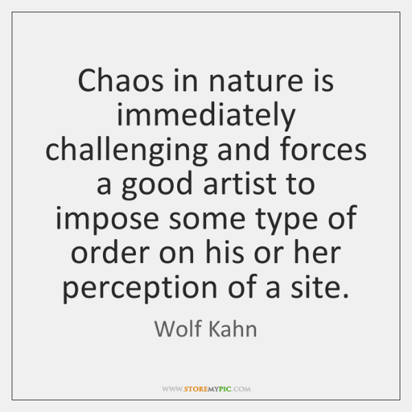 Chaos in nature is immediately challenging and forces a good artist to ...