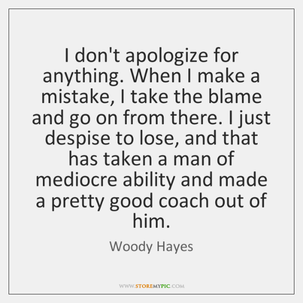 I don't apologize for anything. When I make a mistake, I take ...