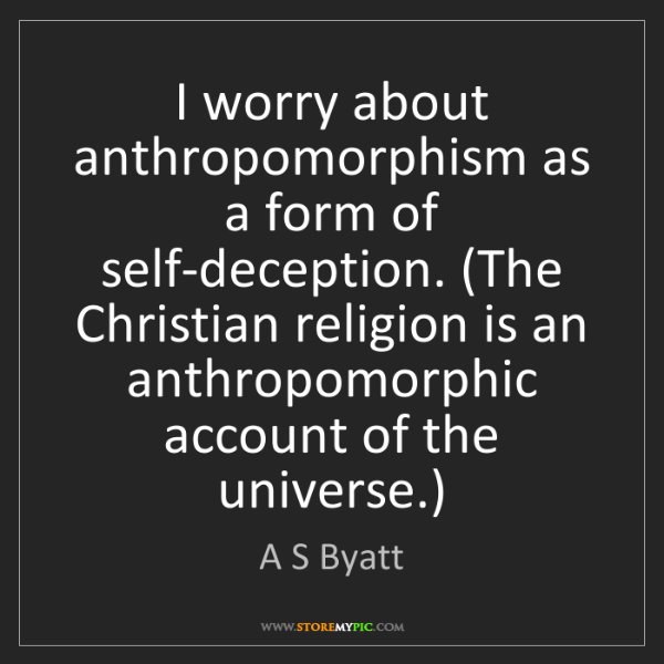A S Byatt: I worry about anthropomorphism as a form of self-deception....