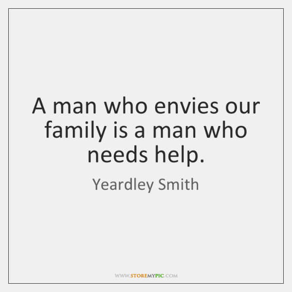 A man who envies our family is a man who needs help.